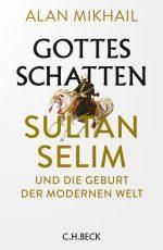 Alan Mikhail - Gottes Schatten – Sultan Selim und die Geburt der modernen Welt